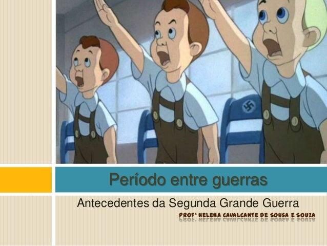 Antecedentes da Segunda Grande Guerra Profª Helena Cavalcante de Sousa e Souza Período entre guerras