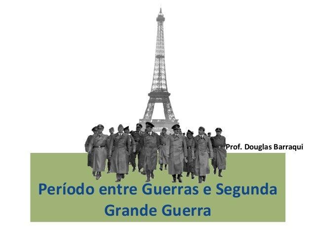 Período entre Guerras e Segunda Grande Guerra Prof. Douglas Barraqui