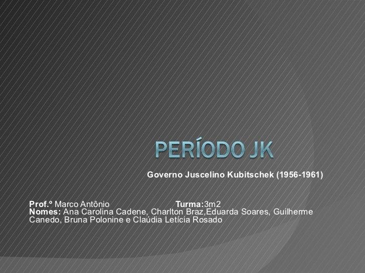 Governo Juscelino Kubitschek (1956-1961) Prof.º  Marco Antônio  Turma: 3m2 Nomes:  Ana Carolina Cadene, Charlton Braz,Edua...
