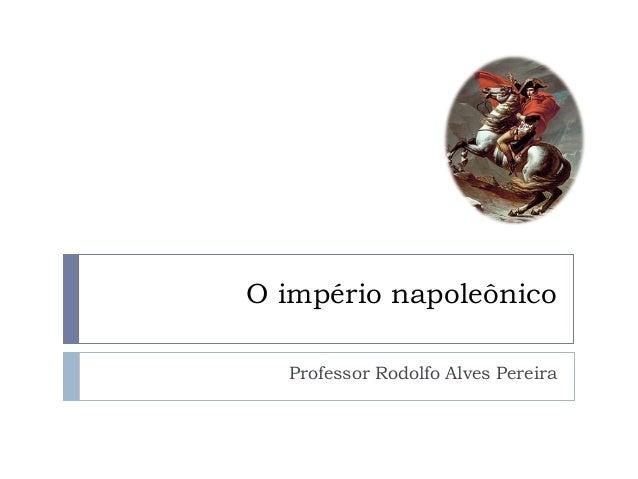 O império napoleônico  Professor Rodolfo Alves Pereira