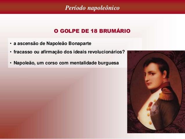 Período napoleônico O GOLPE DE 18 BRUMÁRIO • a ascensão de Napoleão Bonaparte • fracasso ou afirmação dos ideais revolucio...