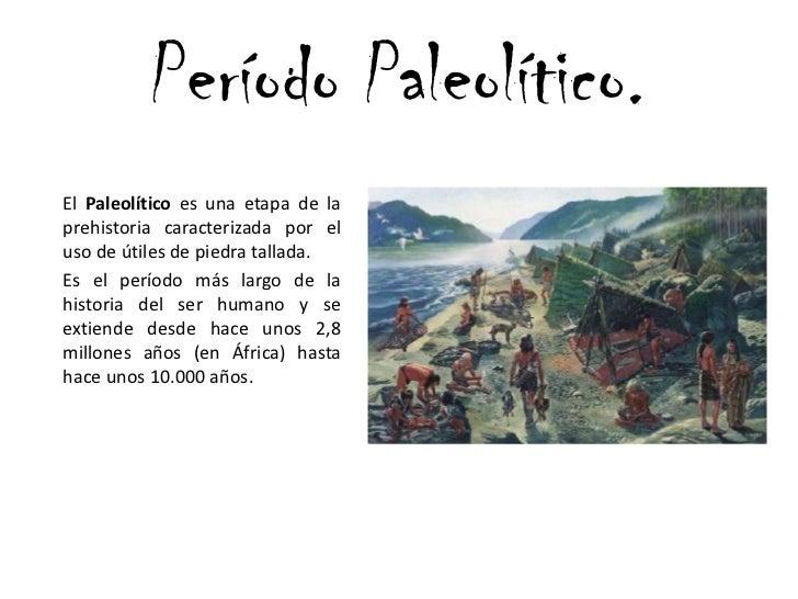 Período Paleolítico.<br />El Paleolítico es una etapa de la prehistoria caracterizada por el uso de útiles de piedra tall...
