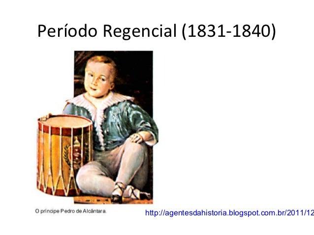 Período Regencial (1831-1840)             http://agentesdahistoria.blogspot.com.br/2011/12