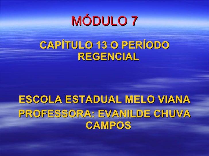 MÓDULO 7 <ul><li>CAPÍTULO 13 O PERÍODO REGENCIAL </li></ul><ul><li>ESCOLA ESTADUAL MELO VIANA </li></ul><ul><li>PROFESSORA...