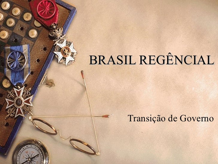 BRASIL REGÊNCIAL Transição de Governo