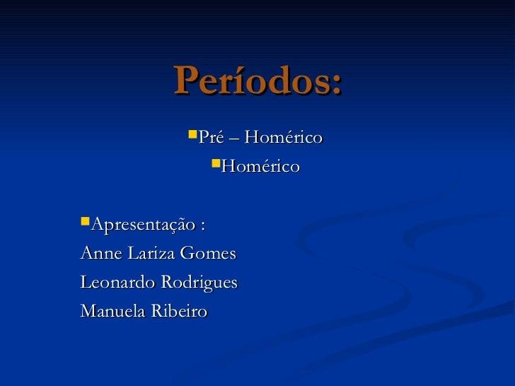 Períodos: <ul><li>Pré – Homérico </li></ul><ul><li>Homérico </li></ul><ul><li>Apresentação : </li></ul><ul><li>Anne Lariza...