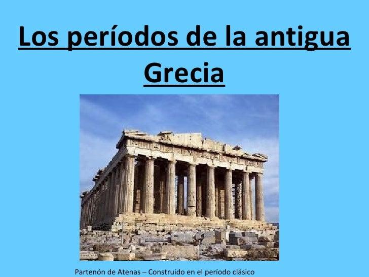 Los períodos de la antigua          Grecia    Partenón de Atenas – Construido en el período clásico