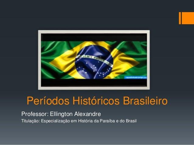 Períodos Históricos Brasileiro Professor: Ellington Alexandre Titulação: Especialização em História da Paraíba e do Brasil