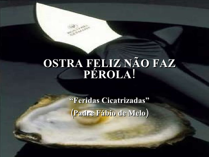 """OSTRA FELIZ NÃO FAZ PÉROLA! """" Feridas Cicatrizadas"""" (Padre Fábio de Melo)"""