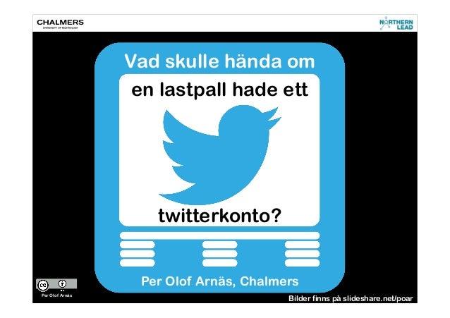Vad skulle hända om en lastpall hade ett twitterkonto? Per Olof Arnäs, Chalmers Per Olof Arnäs Bilder finns på slideshare....