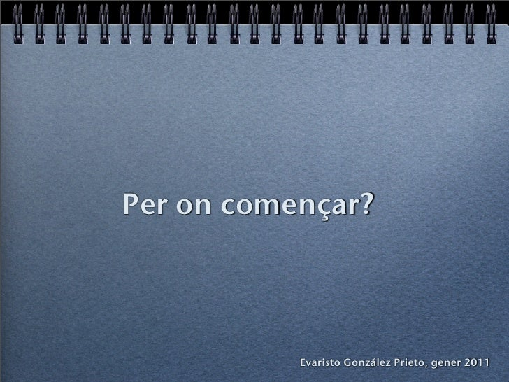 Per on començar?           Evaristo González Prieto, gener 2011