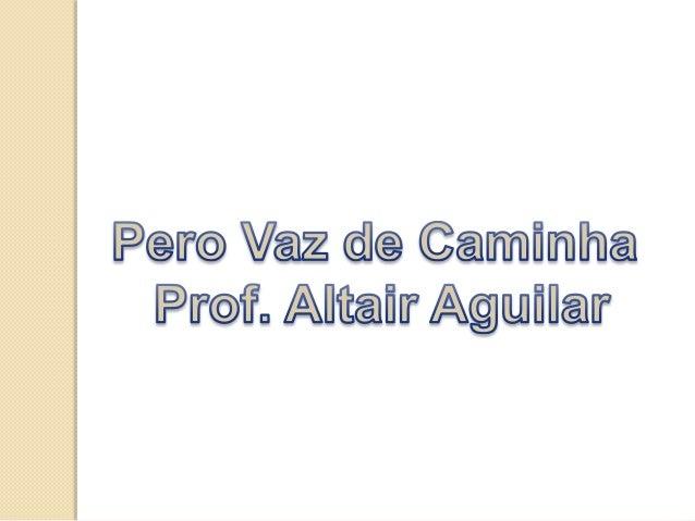 Pero Vaz de Caminha foi  escritor de nacionalidade  portuguesa e  participou da  esquadra,comandada  por Pedro Álvares Cab...