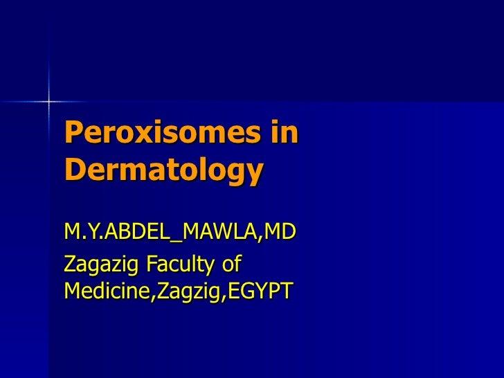 Peroxisomes in Dermatology M.Y.ABDEL_MAWLA,MD Zagazig Faculty of Medicine,Zagzig,EGYPT