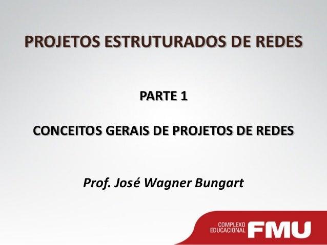 PROJETOS ESTRUTURADOS DE REDES PARTE 1 CONCEITOS GERAIS DE PROJETOS DE REDES Prof. José Wagner Bungart