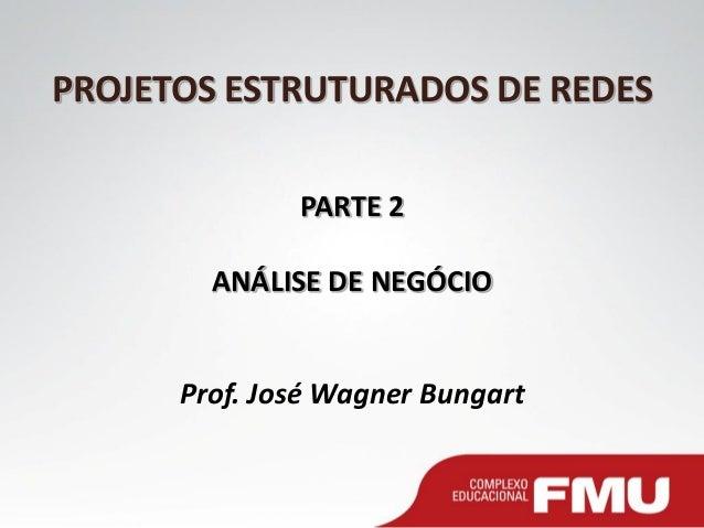 PROJETOS ESTRUTURADOS DE REDES PARTE 2 ANÁLISE DE NEGÓCIO Prof. José Wagner Bungart