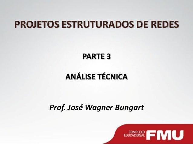 PROJETOS ESTRUTURADOS DE REDES PARTE 3 ANÁLISE TÉCNICA Prof. José Wagner Bungart