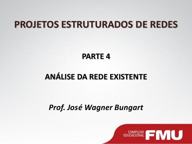 PROJETOS ESTRUTURADOS DE REDES PARTE 4 ANÁLISE DA REDE EXISTENTE Prof. José Wagner Bungart