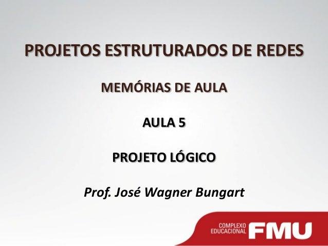 PROJETOS ESTRUTURADOS DE REDES MEMÓRIAS DE AULA AULA 5 PROJETO LÓGICO Prof. José Wagner Bungart