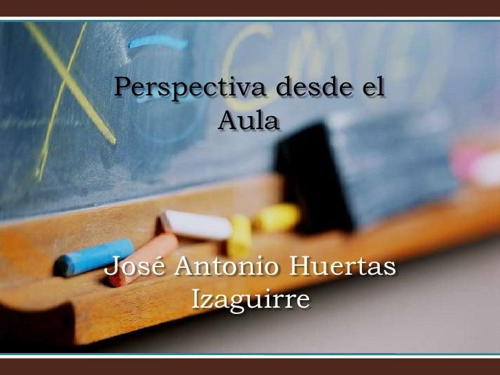 Perspectiva desde el Aula<br />José Antonio Huertas Izaguirre<br />