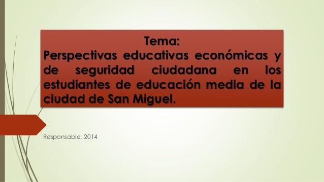Tema:  Perspectivas educativas económicas y  de seguridad ciudadana en los  estudiantes de educación media de la  ciudad d...