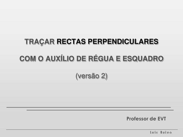 TRAÇAR RECTAS PERPENDICULARESCOM O AUXÍLIO DE RÉGUA E ESQUADRO(versão 2)<br />Professor de EVT<br />