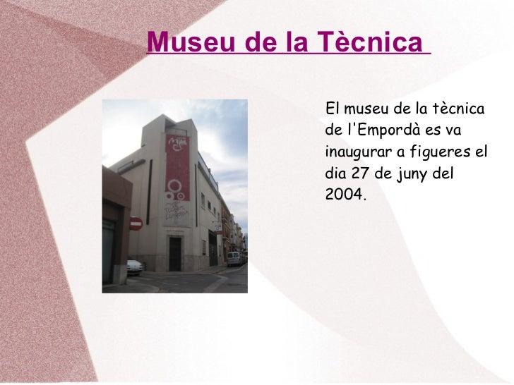 Museu de la Tècnica  <ul><li>El museu de la tècnica de l'Empordà es va inaugurar a figueres el dia 27 de juny del 2004. </...