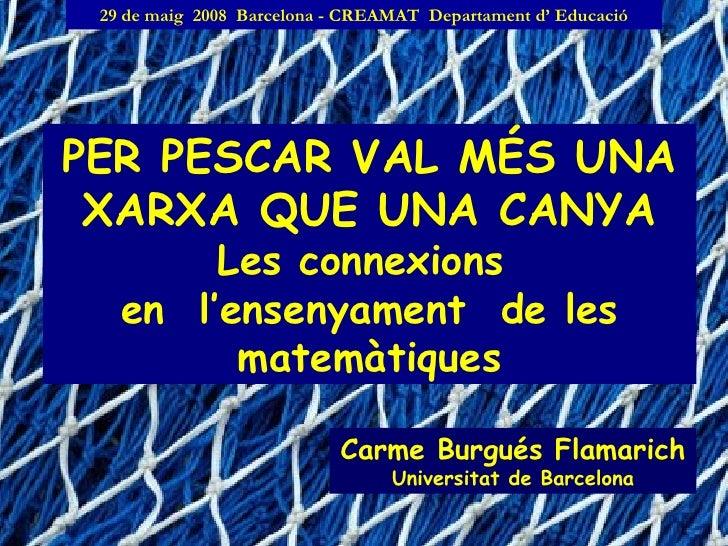 PER PESCAR VAL MÉS UNA XARXA QUE UNA CANYA Les connexions  en  l'ensenyament  de les matemàtiques Carme Burgués Flamarich ...