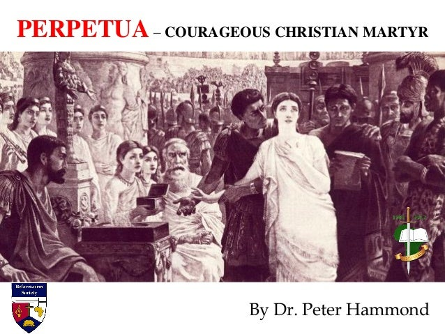 PERPETUA – COURAGEOUS CHRISTIAN MARTYR By Dr. Peter Hammond