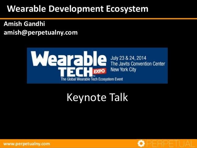 Amish Gandhi amish@perpetualny.com www.perpetualny.com Wearable Development Ecosystem Keynote Talk