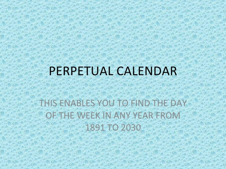PERPETUAL CALENDAR THIS ENABLES YOU TO FIND THE DAY OF THE WEEK IN ANY YEAR FROM 1891 TO 2030