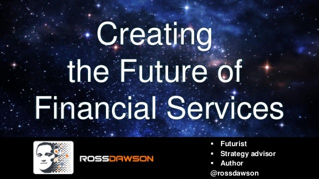 Creating the Future of Financial Services ▪ Futurist ▪ Strategy advisor ▪ Author @rossdawson