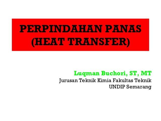 PERPINDAHAN PANAS  (HEAT TRANSFER)          Luqman Buchori, ST, MT     Jurusan Teknik Kimia Fakultas Teknik               ...