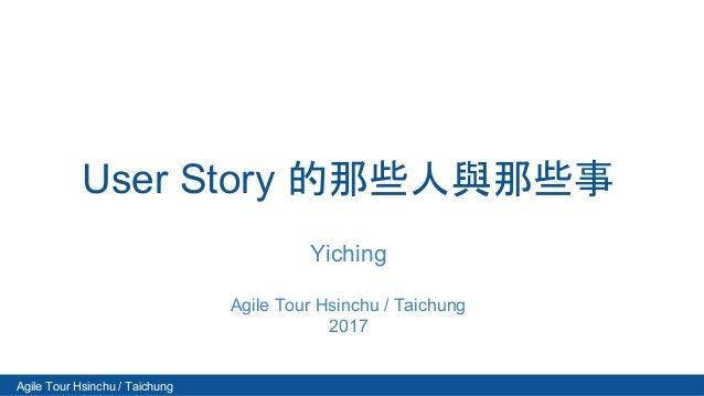 Agile Tour Hsinchu / Taichung User Story 的那些人與那些事 Yiching Agile Tour Hsinchu / Taichung 2017