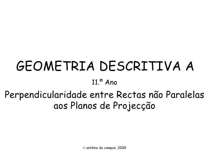 GEOMETRIA DESCRITIVA A 11.º Ano Perpendicularidade entre Rectas não Paralelas aos Planos de Projecção ©   antónio de campo...