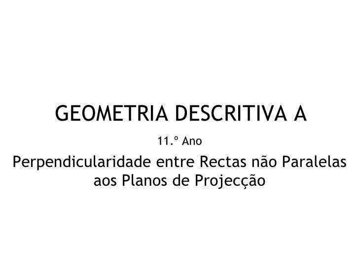 GEOMETRIA DESCRITIVA A                   11.º AnoPerpendicularidade entre Rectas não Paralelas          aos Planos de Proj...