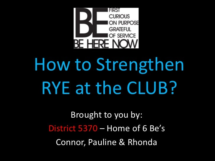 How to Strengthen RYE at the CLUB?       Brought to you by: District 5370 – Home of 6 Be's   Connor, Pauline & Rhonda