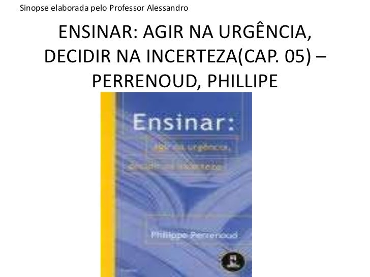 ENSINAR: AGIR NA URGÊNCIA, DECIDIR NA INCERTEZA(CAP. 05) – PERRENOUD, PHILLIPE<br />Sinopse elaborada pelo Professor Aless...