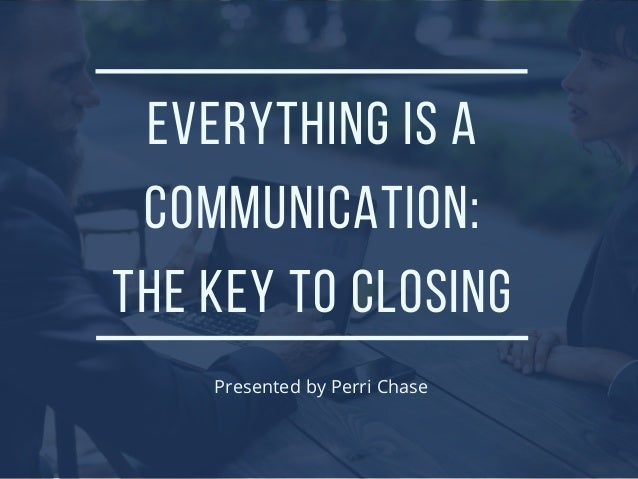 EVERYTHING IS A COMMUNICATION: THE KEY TO CLOSING Presented by Perri Chase