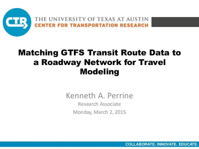 COLLABORATE. INNOVATE. EDUCATE. Matching GTFS Transit Route Data to a Roadway Network for Travel Modeling Kenneth A. Perri...