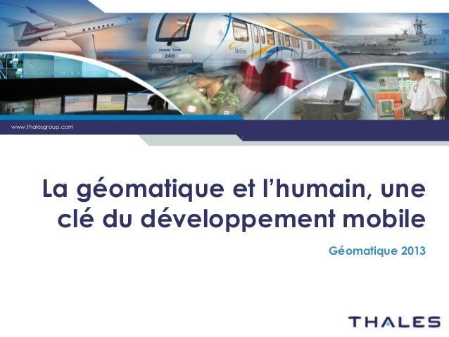 www.thalesgroup.com  La géomatique et l'humain, une clé du développement mobile Géomatique 2013