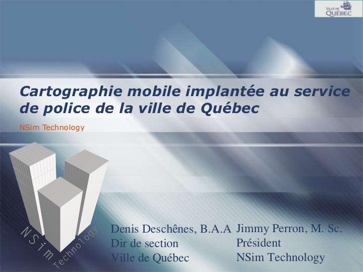 NSim Technology Cartographie mobile implantée au service de police de la ville de Québec Jimmy Perron, M. Sc. Président NS...
