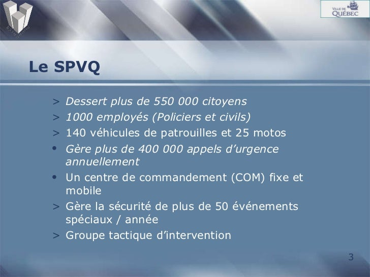 Le SPVQ <ul><li>Dessert plus de 550 000 citoyens </li></ul><ul><li>1000 employés (Policiers et civils) </li></ul><ul><li>1...