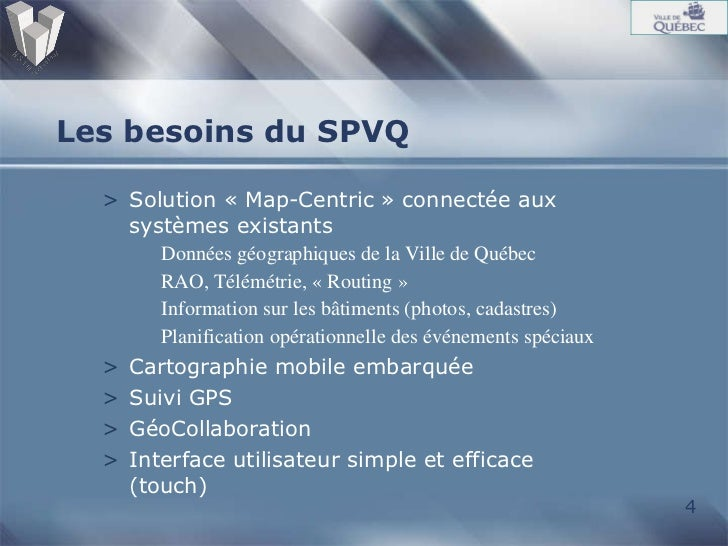 Les besoins du SPVQ <ul><li>Solution «Map-Centric» connectée aux systèmes existants </li></ul><ul><ul><li>Données géogra...