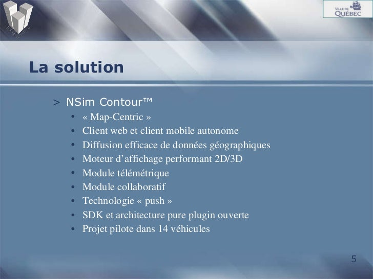 La solution <ul><li>NSim Contour™ </li></ul><ul><ul><li>«Map-Centric» </li></ul></ul><ul><ul><li>Client web et client mo...