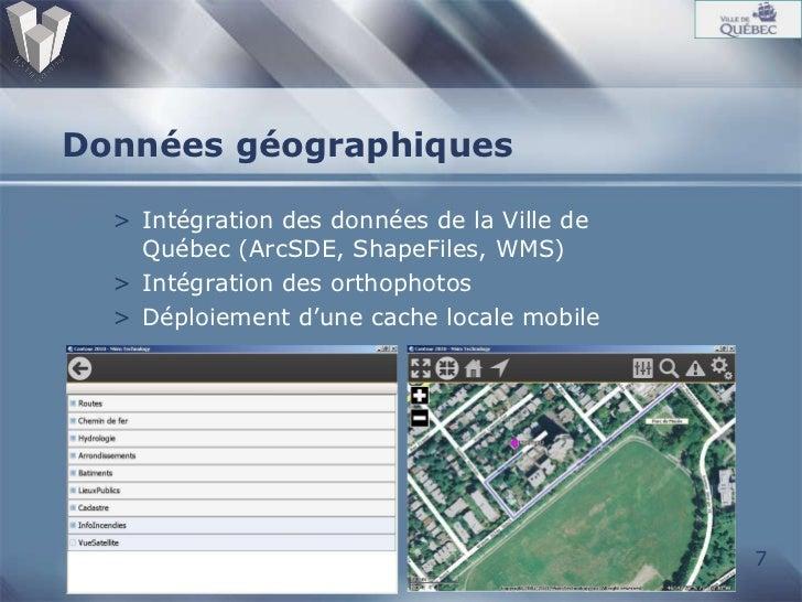 Données géographiques <ul><li>Intégration des données de la Ville de Québec (ArcSDE, ShapeFiles, WMS) </li></ul><ul><li>In...