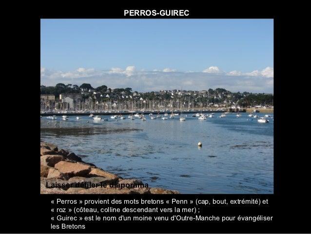 PERROS-GUIRECLaisser défiler le diaporama « Perros » provient des mots bretons « Penn » (cap, bout, extrémité) et « roz » ...