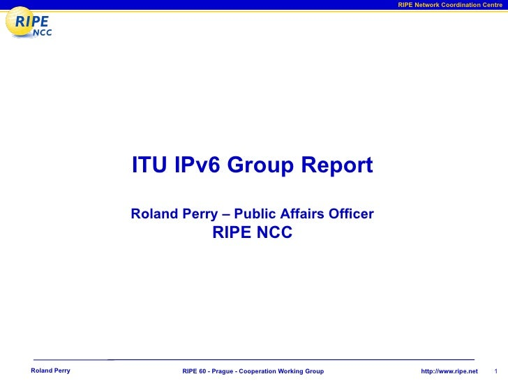 RIPE Network Coordination Centre                    ITU IPv6 Group Report                 Roland Perry – Public Affairs Of...