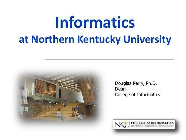 Informaticsat Northern Kentucky University<br />Douglas Perry, Ph.D.<br />Dean<br />College of Informatics<br />