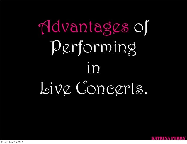 Advantages ofPerforminginLive Concerts.KATRINA PERRYFriday, June 14, 2013