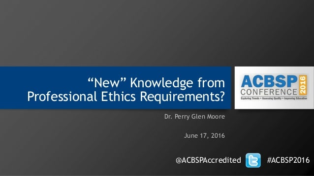 """New"" Knowledge from Professional Ethics Requirements? Dr. Perry Glen Moore June 17, 2016 @ACBSPAccredited #ACBSP2016"